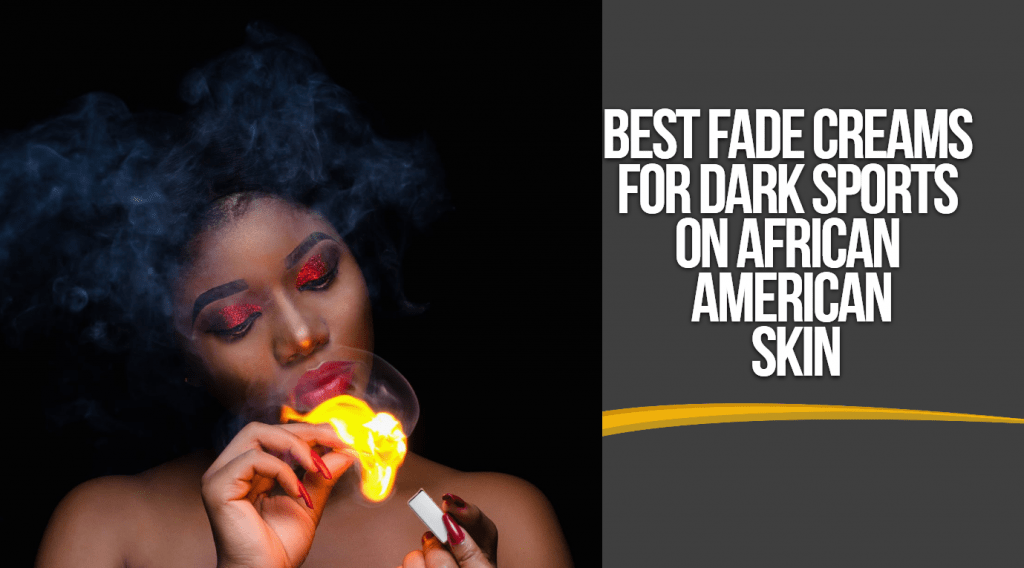 Best Fade Creams For Dark Spots On African American Skin