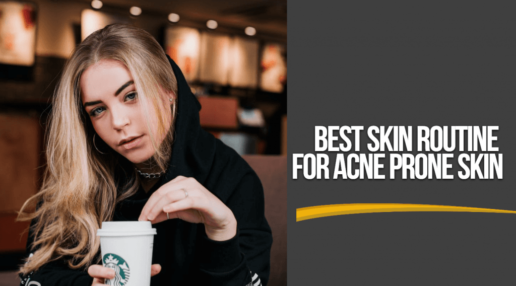 the ultimate guide to the Best Skin Routine For Acne Prone Skin