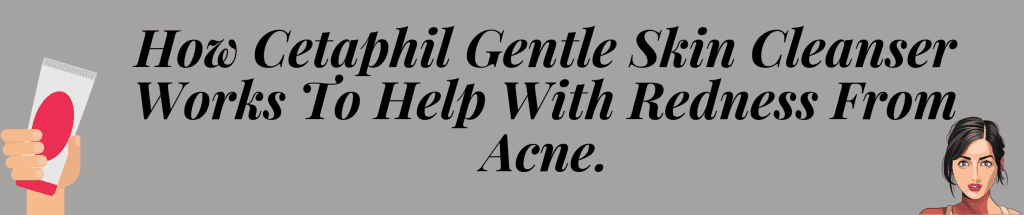 How Cetaphil Gentle Skin Cleanser Works To Help With Redness From Acne.