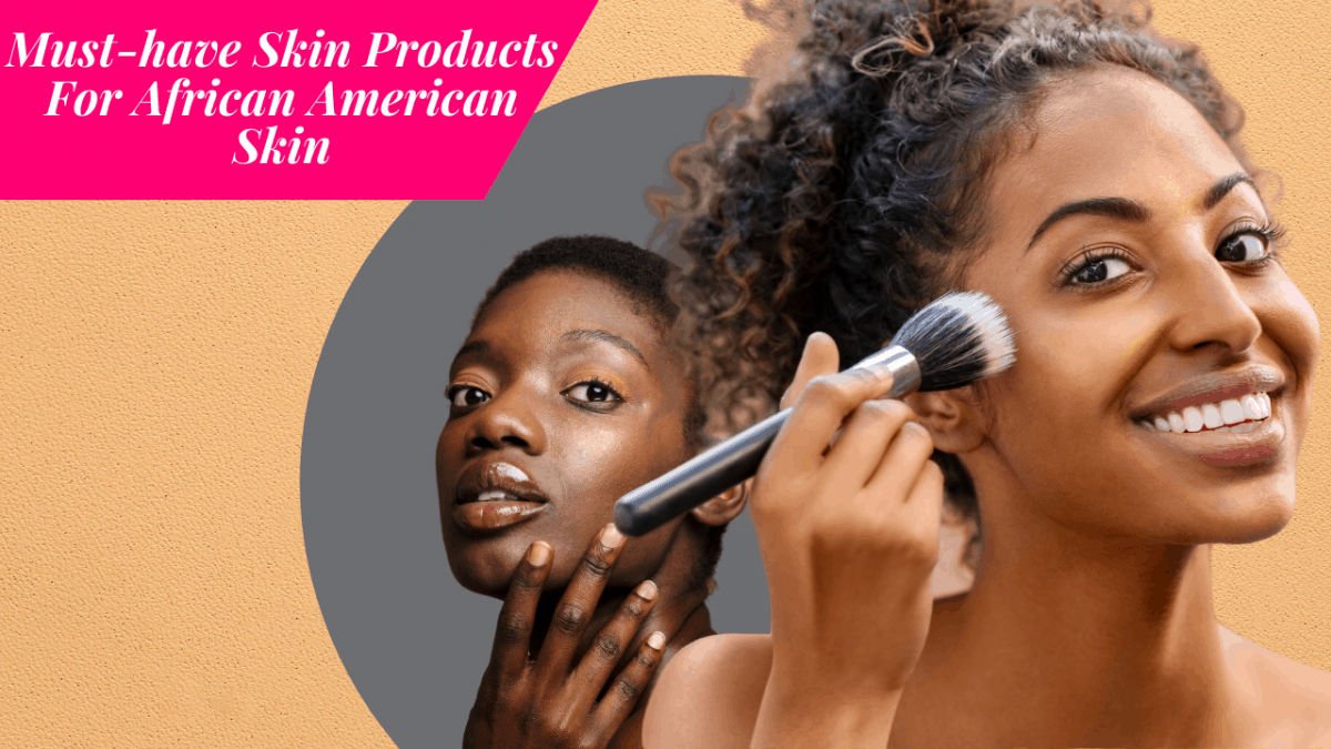 Must-have Skin Products For African American Skin